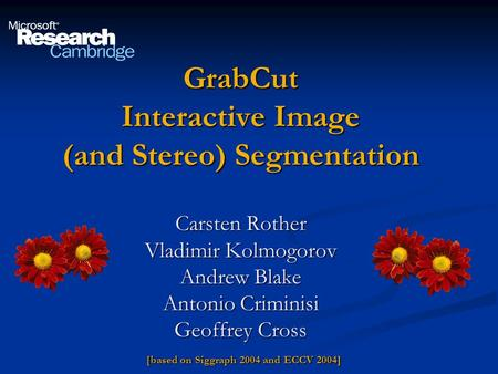 GrabCut Interactive Image (and Stereo) Segmentation Carsten Rother Vladimir Kolmogorov Andrew Blake Antonio Criminisi Geoffrey Cross [based on Siggraph.