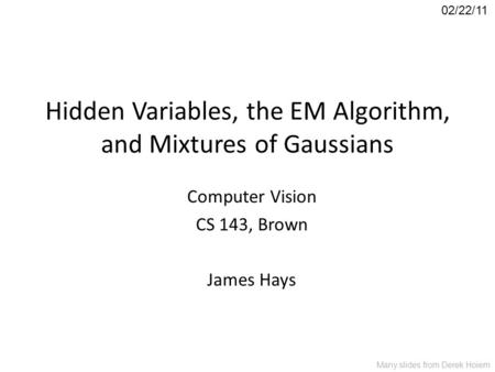 Hidden Variables, the EM Algorithm, and Mixtures of Gaussians Computer Vision CS 143, Brown James Hays 02/22/11 Many slides from Derek Hoiem.