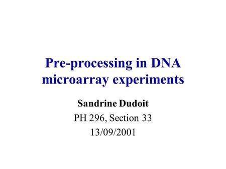 Pre-processing in DNA microarray experiments Sandrine Dudoit PH 296, Section 33 13/09/2001.