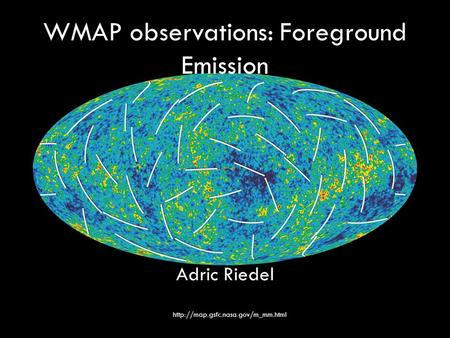 WMAP observations: Foreground Emission Adric Riedel