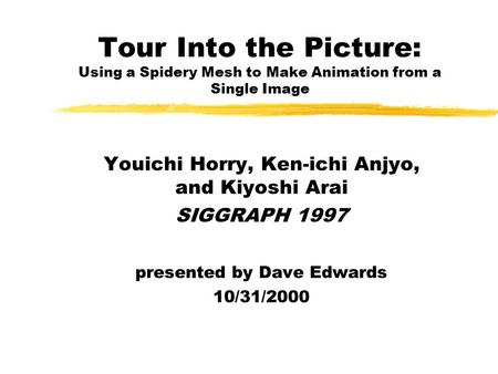 Tour Into the Picture: Using a Spidery Mesh to Make Animation from a Single Image Youichi Horry, Ken-ichi Anjyo, and Kiyoshi Arai SIGGRAPH 1997 presented.