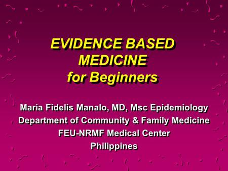 EVIDENCE BASED MEDICINE for Beginners Maria Fidelis Manalo, MD, Msc Epidemiology Department of Community & Family Medicine FEU-NRMF Medical Center Philippines.