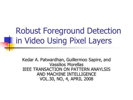 Robust Foreground Detection in Video Using Pixel Layers Kedar A. Patwardhan, Guillermoo Sapire, and Vassilios Morellas IEEE TRANSACTION ON PATTERN ANAYLSIS.