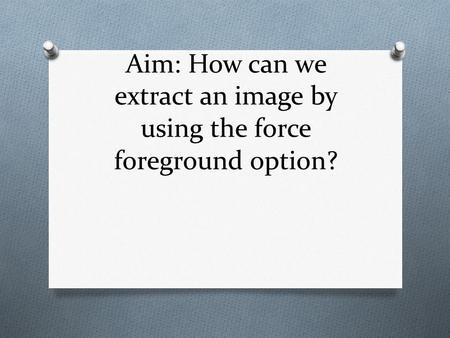 Aim: How can we extract an image by using the force foreground option?