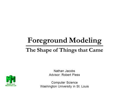 Foreground Modeling The Shape of Things that Came Nathan Jacobs Advisor: Robert Pless Computer Science Washington University in St. Louis.