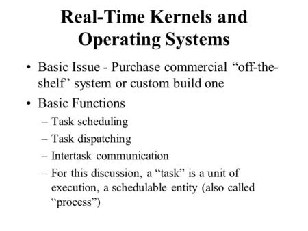 "Real-Time Kernels and Operating Systems Basic Issue - Purchase commercial ""off-the- shelf"" system or custom build one Basic Functions –Task scheduling."
