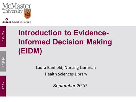 Inspire. Lead. Engage. Laura Banfield, Nursing Librarian Health Sciences Library September 2010 Introduction to Evidence- Informed Decision Making (EIDM)