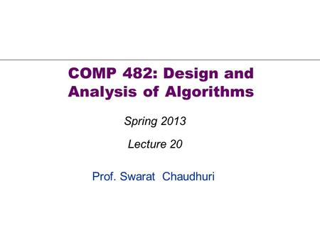 Prof. Swarat Chaudhuri COMP 482: Design and Analysis of Algorithms Spring 2013 Lecture 20.