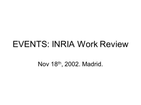 EVENTS: INRIA Work Review Nov 18 th, 2002. Madrid.