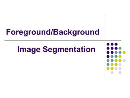 Foreground/Background Image Segmentation. What is our goal? To label each pixel in an image as belonging to either the foreground of the scene or the.