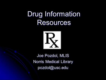 Drug Information Resources Joe Pozdol, MLIS Norris Medical Library