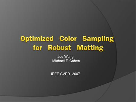 Jue Wang Michael F. Cohen IEEE CVPR 2007. Outline 1. Introduction 2. Failure Modes For Previous Approaches 3. Robust Matting 3.1 Optimized Color Sampling.