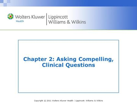 Copyright © 2011 Wolters Kluwer Health | Lippincott Williams & Wilkins Chapter 2: Asking Compelling, Clinical Questions.