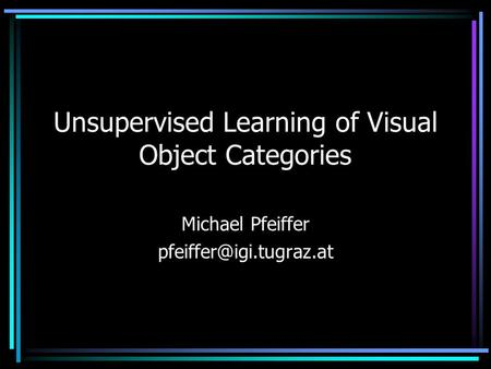 Unsupervised Learning of Visual Object Categories Michael Pfeiffer