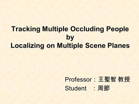 Tracking Multiple Occluding People by Localizing on Multiple Scene Planes Professor :王聖智 教授 Student :周節.