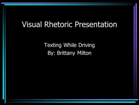 Visual Rhetoric Presentation Texting While Driving By: Brittany Milton.