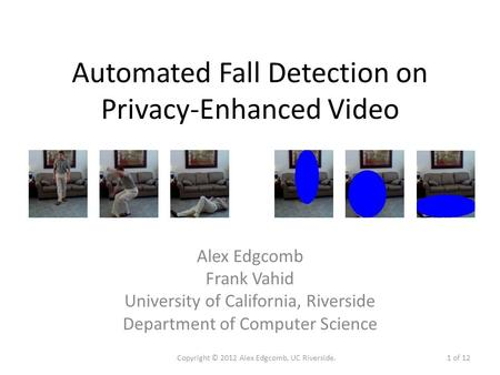 Automated Fall Detection on Privacy-Enhanced Video Alex Edgcomb Frank Vahid University of California, Riverside Department of Computer Science Copyright.