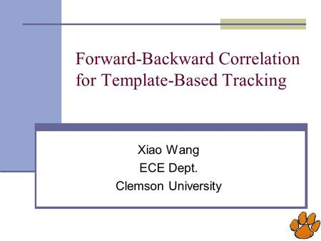 Forward-Backward Correlation for Template-Based Tracking Xiao Wang ECE Dept. Clemson University.