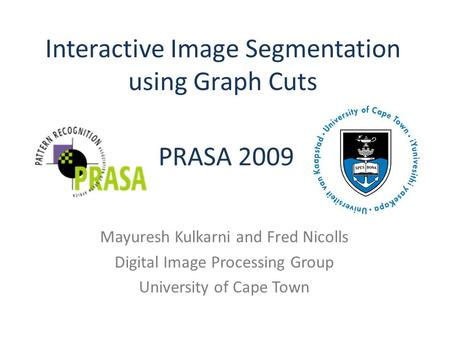 Interactive Image Segmentation using Graph Cuts Mayuresh Kulkarni and Fred Nicolls Digital Image Processing Group University of Cape Town PRASA 2009.