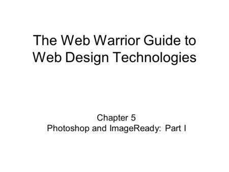 Chapter 5 Photoshop and ImageReady: Part I The Web Warrior Guide to Web Design Technologies.