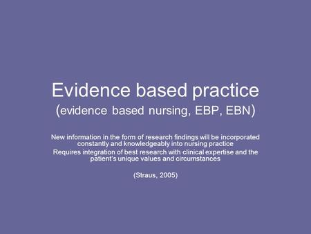 Evidence based practice ( evidence based nursing, EBP, EBN ) New information in the form of research findings will be incorporated constantly and knowledgeably.