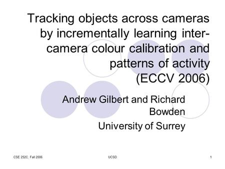 CSE 252C, Fall 2006UCSD1 Tracking objects across cameras by incrementally learning inter- camera colour calibration and patterns of activity (ECCV 2006)