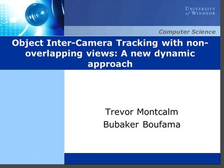 Object Inter-Camera Tracking with non- overlapping views: A new dynamic approach Trevor Montcalm Bubaker Boufama.