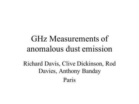 GHz Measurements of anomalous dust emission Richard Davis, Clive Dickinson, Rod Davies, Anthony Banday Paris.
