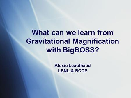 What can we learn from Gravitational Magnification with BigBOSS? Alexie Leauthaud LBNL & BCCP.