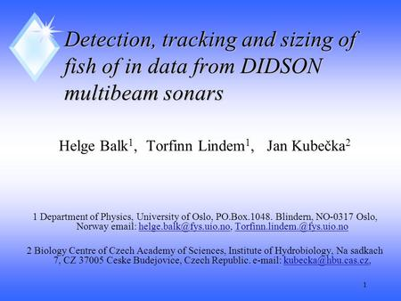 1 Detection, tracking and sizing of fish of in data from DIDSON multibeam sonars Helge Balk 1, Torfinn Lindem 1, Jan Kubečka 2 1 Department of Physics,