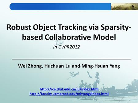 Robust Object Tracking via Sparsity- based Collaborative Model Wei Zhong, Huchuan Lu and Ming-Hsuan Yang