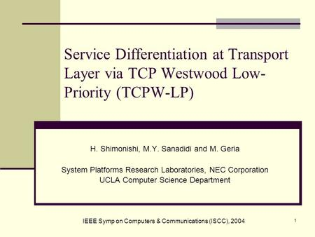 1 Service Differentiation at Transport Layer via TCP Westwood Low- Priority (TCPW-LP) H. Shimonishi, M.Y. Sanadidi and M. Geria System Platforms Research.