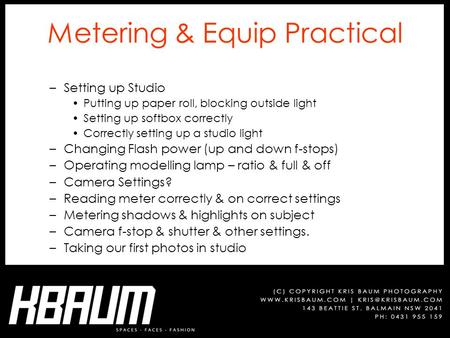 Metering & Equip Practical –Setting up Studio Putting up paper roll, blocking outside light Setting up softbox correctly Correctly setting up a studio.