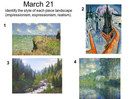 March 21 Identify the style of each piece landscape (impressionism, expressionism, realism). 1 4 3 2.