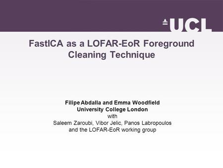 FastICA as a LOFAR-EoR Foreground Cleaning Technique Filipe Abdalla and Emma Woodfield University College London with Saleem Zaroubi, Vibor Jelic, Panos.
