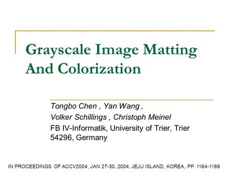 Grayscale Image Matting And Colorization Tongbo Chen, Yan Wang, Volker Schillings, Christoph Meinel FB IV-Informatik, University of Trier, Trier 54296,