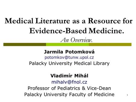 1 Medical Literature as a Resource for Evidence-Based Medicine. An Overview. Jarmila Potomková Palacky University Medical Library.