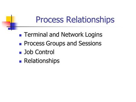 Process Relationships Terminal and Network Logins Process Groups and Sessions Job Control Relationships.