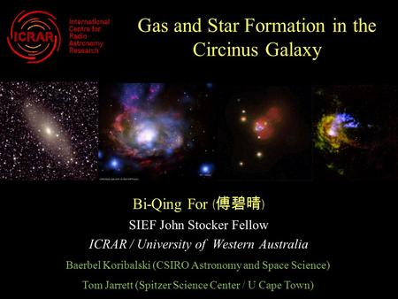 Gas and Star Formation in the Circinus Galaxy Bi-Qing For ( 傅碧晴 ) SIEF John Stocker Fellow ICRAR / University of Western Australia Baerbel Koribalski (CSIRO.