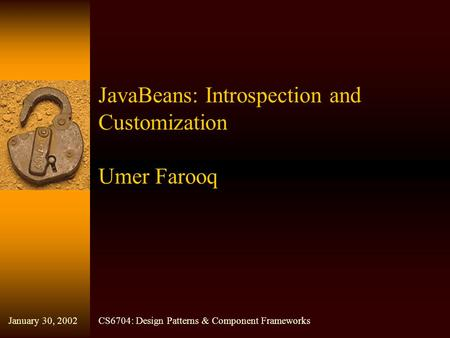 JavaBeans: Introspection and Customization Umer Farooq CS6704: Design Patterns & Component FrameworksJanuary 30, 2002.