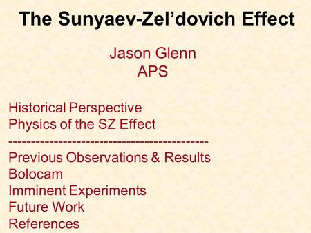 The Sunyaev-Zel'dovich Effect Jason Glenn APS Historical Perspective Physics of the SZ Effect -------------------------------------------- Previous Observations.