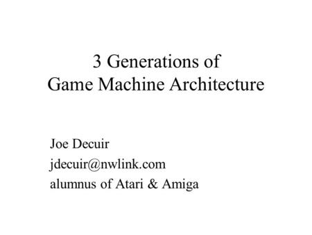 3 Generations of Game Machine Architecture Joe Decuir alumnus of Atari & Amiga.