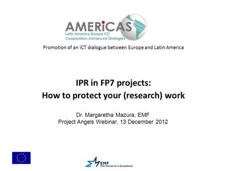 Promotion of an ICT dialogue between Europe and Latin America IPR in FP7 projects: How to protect your (research) work Dr. Margaretha Mazura, EMF Project.