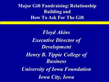 Major Gift Fundraising: Relationship Building and How To Ask For The Gift Floyd Akins Executive Director of Development Henry B. Tippie College of Business.