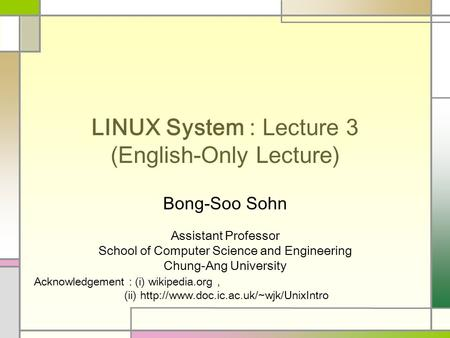 LINUX System : Lecture 3 (English-Only Lecture) Bong-Soo Sohn Assistant Professor School of Computer Science and Engineering Chung-Ang University Acknowledgement.