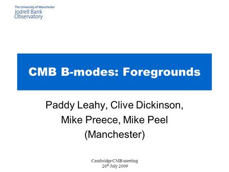 Cambridge CMB meeting 20 th July 2009 CMB B-modes: Foregrounds Paddy Leahy, Clive Dickinson, Mike Preece, Mike Peel (Manchester)