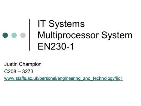 IT Systems Multiprocessor System EN230-1 Justin Champion C208 – 3273 www.staffs.ac.uk/personel/engineering_and_technology/jjc1.