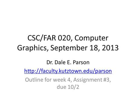 CSC/FAR 020, Computer Graphics, September 18, 2013 Dr. Dale E. Parson  Outline for week 4, Assignment #3, due 10/2.