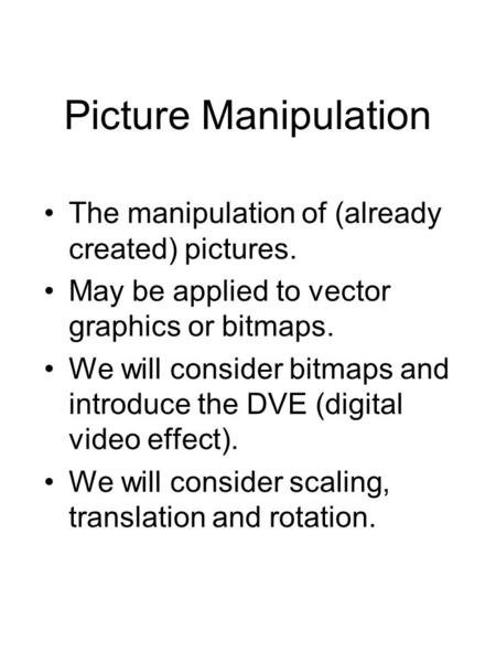 Picture Manipulation The manipulation of (already created) pictures. May be applied to vector graphics or bitmaps. We will consider bitmaps and introduce.