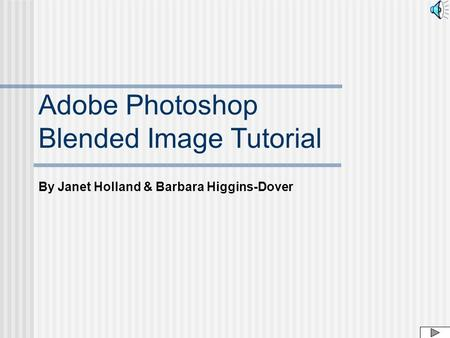 By Janet Holland & Barbara Higgins-Dover Adobe Photoshop Blended Image Tutorial.
